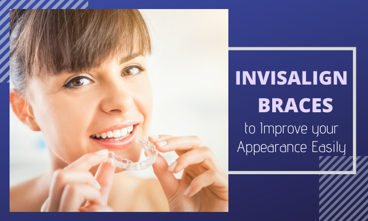 Invisalign Braces to Improve your Appearance Easily